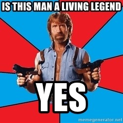 Chuck Norris  - Is this man a living Legend YES