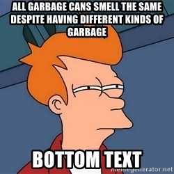 Futurama Fry - All garbage cans smell the same despite having different kinds of garbage bottom text