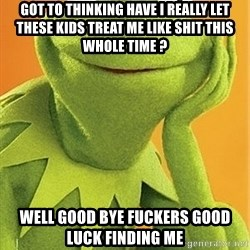 Kermit the frog - got to thinking have i really let these kids treat me like shit this whole time ? well good bye fuckers good luck finding me