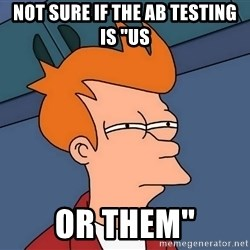 "Futurama Fry - not sure if the AB testing is ""us or them"""