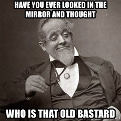 1889 [10] guy - Have you ever looked in the mirror and thought Who is that old bastard