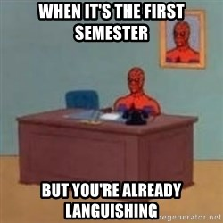 and im just sitting here masterbating - when it's the first semester but you're already languishing
