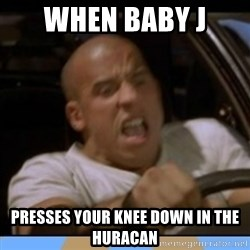fast and furious - When baby j  Presses your knee down in the huraCan