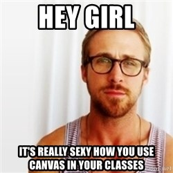 Ryan Gosling Hey  - Hey girl It's really sexy how you use Canvas in your classes