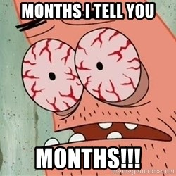 Patrick - MONTHS I TELL YOU MONTHS!!!