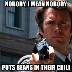 Dirty Harry - Nobody, I mean nobody puts beans in their chili
