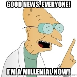Good News Everyone - Good news, Everyone! I'M A Millenial now!