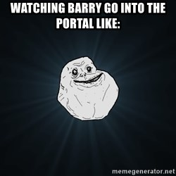 Forever Alone - Watching barry go into the portal like: