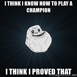 Forever Alone - I think I know how to play a champion I think I proved that