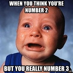 Crying Baby - When you think you're number 2 But you really number 3