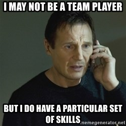 I don't know who you are... - i may not be a team player but i do have a particular set of skills