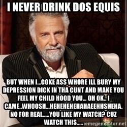 Dos Equis Guy gives advice - I never drink dos equis But when I...Coke ass whore ill bury my depression dick in tha cunt and make you feel my child hood you... oH OK.. I CAME..WHOOSH...HehehehehahaeehHsheha. no for REAL.....You like my watch? Cuz watch this.....