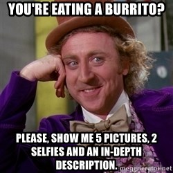 Willy Wonka - you're eating a burrito? please, show me 5 pictures, 2 selfies and an in-depth description.