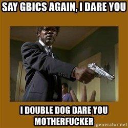 say what one more time - say gbics again, i dare you i double dog dare you motherfucker