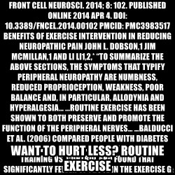 """Blank Black - Front Cell Neurosci. 2014; 8: 102. Published online 2014 Apr 4. doi:  10.3389/fncel.2014.00102 PMCID: PMC3983517 Benefits of exercise intervention in reducing neuropathic pain John L. Dobson,1 Jim McMillan,1 and Li Li1,2,* """"To summarize the above sections, the symptoms that typify peripheral neuropathy are numbness, reduced proprioception, weakness, poor balance and, in particular, allodynia and hyperalgesia… …routine exercise has been shown to both preserve and promote the function of the peripheral nerves… …Balducci et al. (2006) compared people with diabetes following 4 years of aerobic exercise training vs. control and found that significantly fewer of those in the exercise group developed motor (0% vs. 17%, respectively) and sensory (6% vs. 30%) nerve dysfunction… …The most frequently cited relevant benefit of exercise has been its positive effects on sensation, and most notably neuropathic pain… …Since many of the most common causes of peripheral neuropathy cannot be fully treated, it is critical to understand that routine exercise may not only help prevent some of those causes, but that it has also proven to be an effective means of alleviating some of the condition's most distressing symptoms… …Those benefits of exercise training include improvements in nerve function, reductions in neuropathic pain, reductions in other types of sensory dysfunction (e.g., numbness) and improvements in both static and dynamic functional mobility in those with peripheral neuropathy. Therefore it may be conclude that exercise training can be an effective intervention for many of those symptoms associated with peripheral neuropathy."""" want to hurt less? routine exercise"""