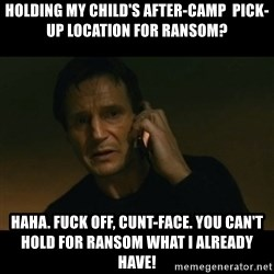 liam neeson taken - Holding my child's after-camp  pick-up location for ransom? HAHA. FUCK OFF, CUNT-FACE. YOU CAN'T HOLD FOR RANSOM WHAT I ALREADY HAVE!