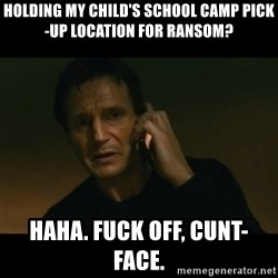 liam neeson taken - HOLDING MY CHILD'S SCHOOL CAMP PICK-UP LOCATION FOR RANSOM? HAHA. FUCK OFF, CUNT-FACE.