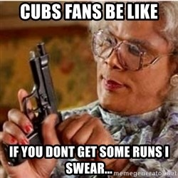 Madea-gun meme - Cubs fans be like  If you dont get some runs I swear...