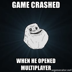 Forever Alone - game crashed when he opened multiplayer
