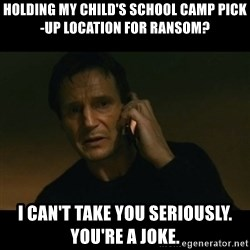liam neeson taken - HOLDING MY CHILD'S SCHOOL CAMP pick-up location for ransom? I can't take you seriously. You're a joke.