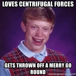 Bad Luck Brian - loves centrifugal forces gets thrown off a merry go round