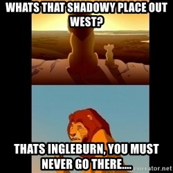 Lion King Shadowy Place - Whats that shadowy place out west? thats ingleburn, you must never go there....