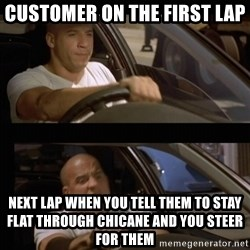 Vin Diesel Car - Customer on the first lap Next lap when you tell them to stay flat through Chicane and you steer for them