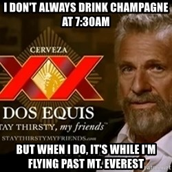 Dos Equis Man - I don't always drink champagne at 7:30am But when I do, It's while I'm flying past mt. Everest