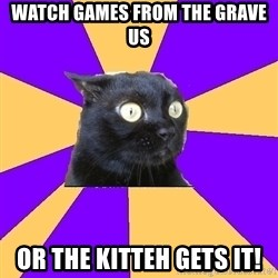 Anxiety Cat - Watch games from the grave us Or the kitteh gets it!