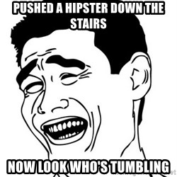 Yao Ming - Pushed a hipster down the stairs now look who's tumbling