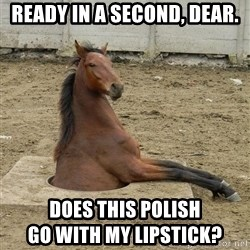 Hole Horse - ready in a second, dear. does this polish                                              go with my lipstick?