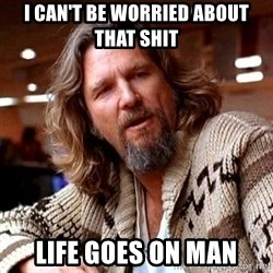Big Lebowski - I can't be worried about that shit Life goes on man