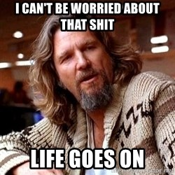 Big Lebowski - I can't be worried about       THAT shit Life goes on