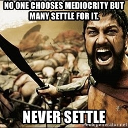 This Is Sparta Meme - No one chooses mediocrity but many settle for it.  Never settle