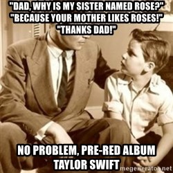 "father son  - ""DAD, why is my sister named rose?"" ""BECAUSE your mother likes roses!"" ""Thanks Dad!"" No problem, pre-red album Taylor swift"