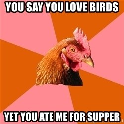 Anti Joke Chicken - YOU SAY YOU LOVE BIRDS  YET YOU ATE ME FOR SUPPER