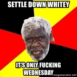 Aboriginal - SETTLE DOWN wHITEY it's ONLY fucking Wednesday