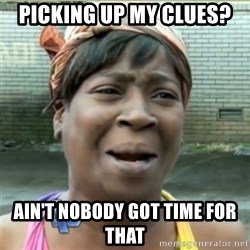 Ain't Nobody got time fo that - picking up my clues? ain't nobody got time for that
