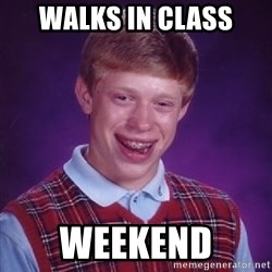 Bad Luck Brian - WalkS in class Weekend
