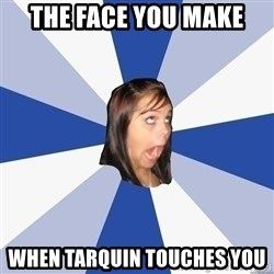 Annoying Facebook Girl - The face you make When tarquin touches you