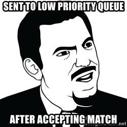 Are you serious face  - sent to low priority queue after accepting match