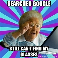 old lady - Searched google still can't find my glasses