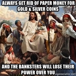 storytime jesus - always get rid of paper money for gold & silver coins and the banksters will lose their power over you