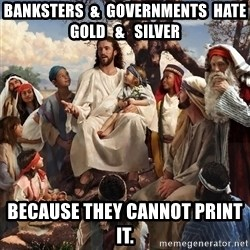 storytime jesus - banksters  &  governments  hate gold   &   silver because they cannot print it.