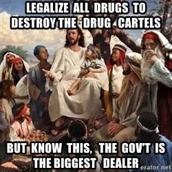 storytime jesus - legalize  all  drugs  to  destroy the   drug   cartels but  know  this,   the  gov't  is  the biggest   dealer