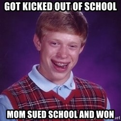 Bad Luck Brian - got kicked out of school mom sued school and won