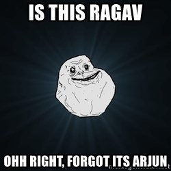 Forever Alone - Is this ragav Ohh right, forgot its arjun