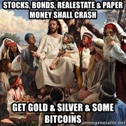 storytime jesus - stocks, bonds, realestate & paper money shall crash get gold & silver & some bitcoins