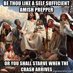 storytime jesus - be thou like a self sufficient amish prepper or you shall starve when the crash arrives