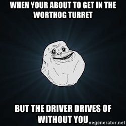 Forever Alone - When your about to get in the wOrthog turret  But the driver drives of wiThout you